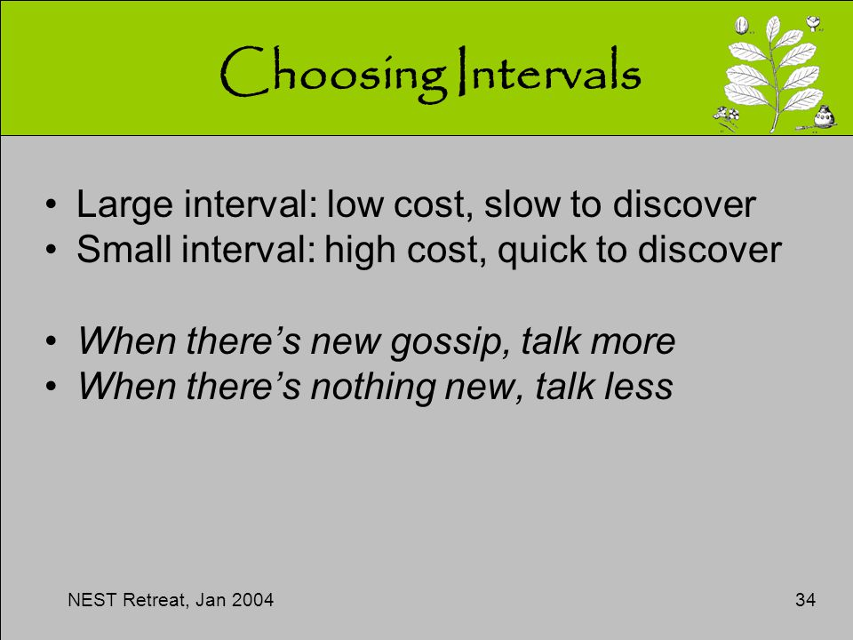 NEST Retreat, Jan 200434 Choosing Intervals Large interval: low cost, slow to discover Small interval: high cost, quick to discover When there's new gossip, talk more When there's nothing new, talk less