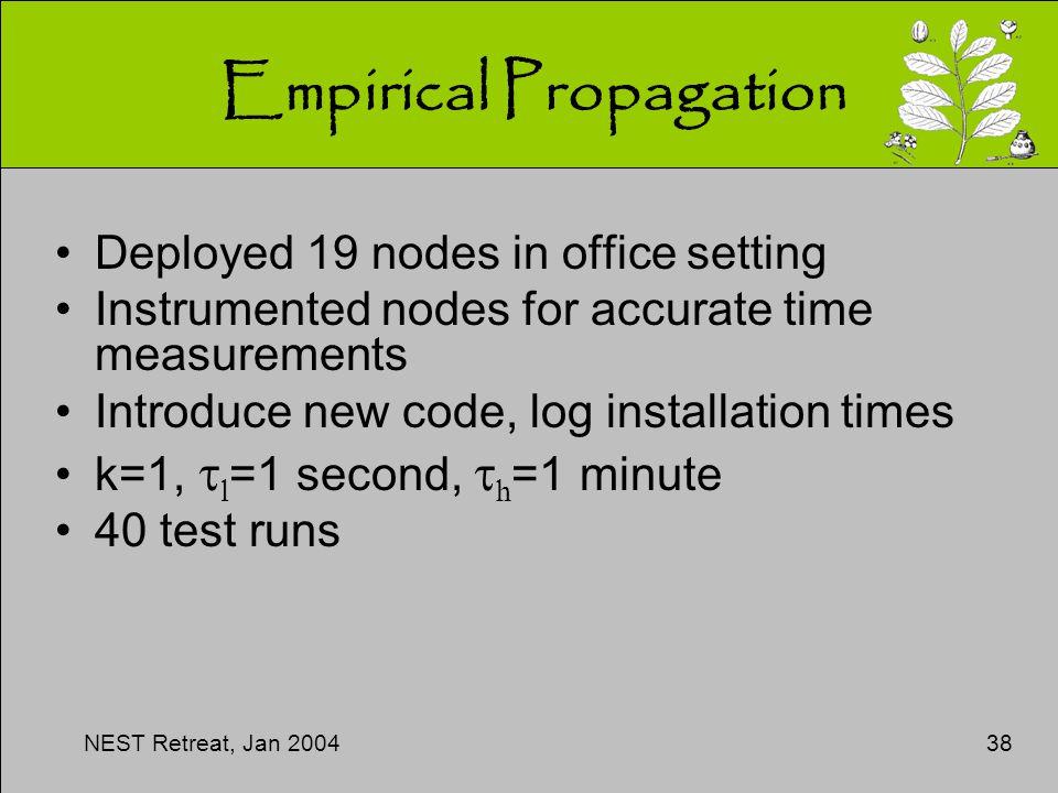 NEST Retreat, Jan 200438 Empirical Propagation Deployed 19 nodes in office setting Instrumented nodes for accurate time measurements Introduce new code, log installation times k=1,  l =1 second,  h =1 minute 40 test runs