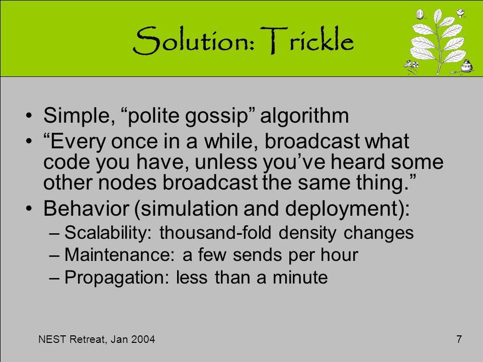 NEST Retreat, Jan 20047 Solution: Trickle Simple, polite gossip algorithm Every once in a while, broadcast what code you have, unless you've heard some other nodes broadcast the same thing. Behavior (simulation and deployment): –Scalability: thousand-fold density changes –Maintenance: a few sends per hour –Propagation: less than a minute