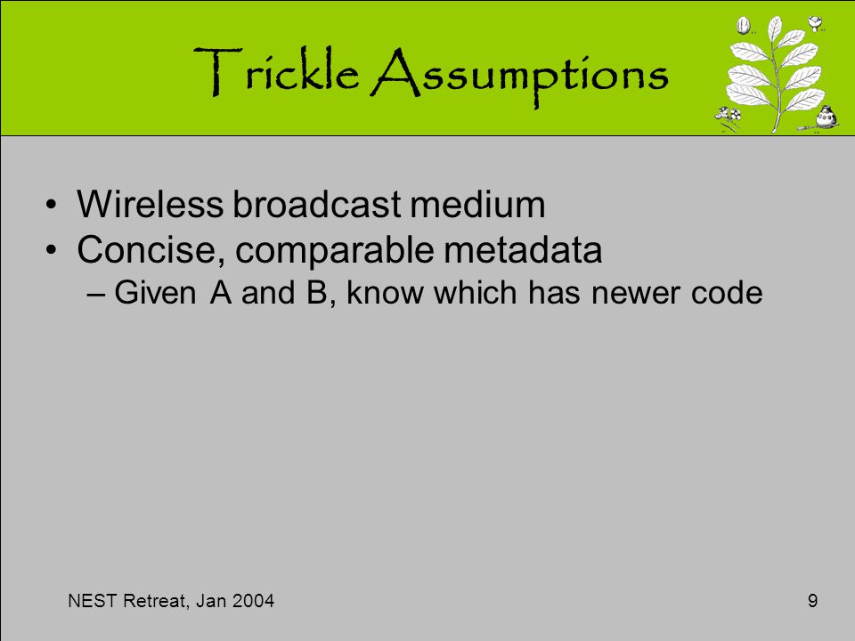 NEST Retreat, Jan 20049 Trickle Assumptions Wireless broadcast medium Concise, comparable metadata –Given A and B, know which has newer code