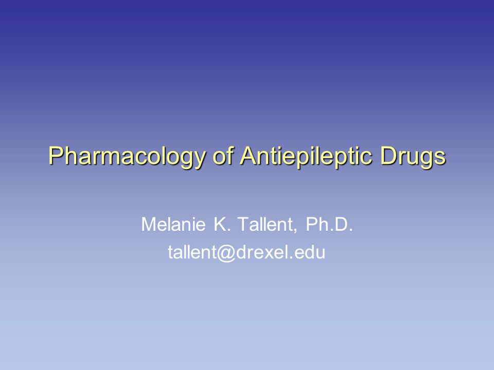 Pharmacology of Antiepileptic Drugs Melanie K. Tallent, Ph.D. tallent@drexel.edu