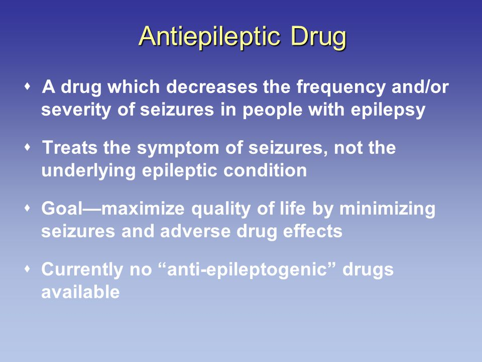 Antiepileptic Drug  A drug which decreases the frequency and/or severity of seizures in people with epilepsy  Treats the symptom of seizures, not the underlying epileptic condition  Goal—maximize quality of life by minimizing seizures and adverse drug effects  Currently no anti-epileptogenic drugs available