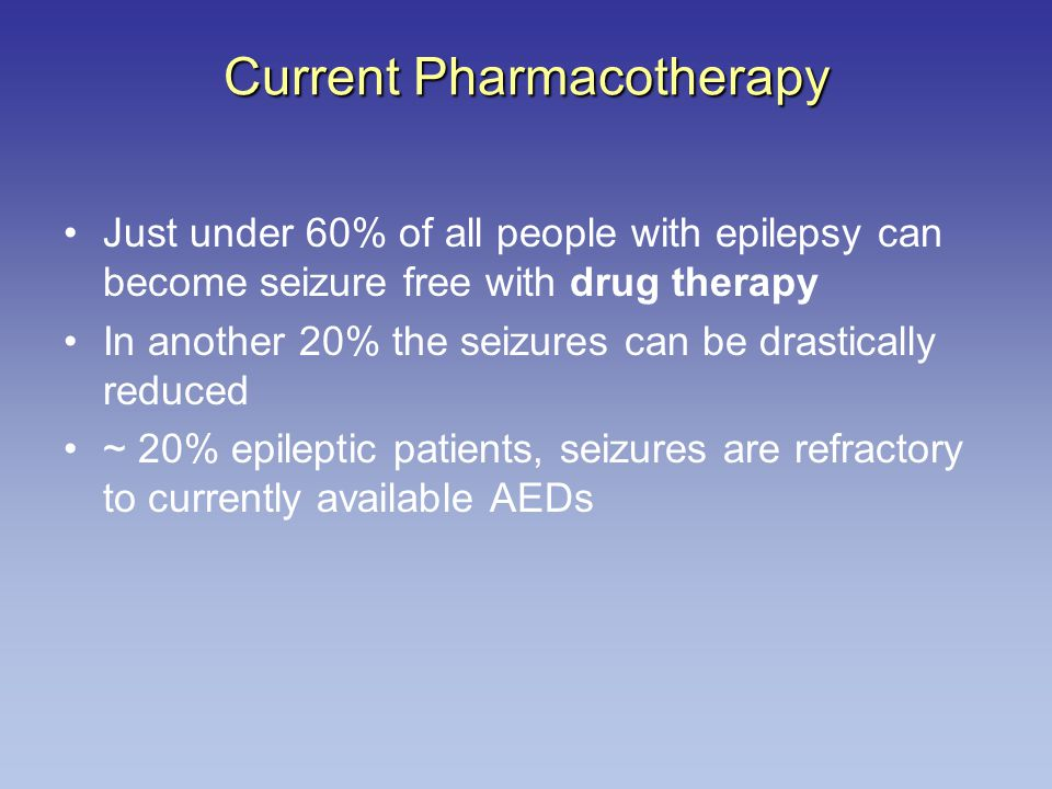 Current Pharmacotherapy Just under 60% of all people with epilepsy can become seizure free with drug therapy In another 20% the seizures can be drastically reduced ~ 20% epileptic patients, seizures are refractory to currently available AEDs