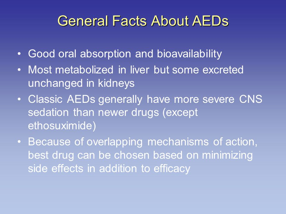 General Facts About AEDs Good oral absorption and bioavailability Most metabolized in liver but some excreted unchanged in kidneys Classic AEDs generally have more severe CNS sedation than newer drugs (except ethosuximide) Because of overlapping mechanisms of action, best drug can be chosen based on minimizing side effects in addition to efficacy