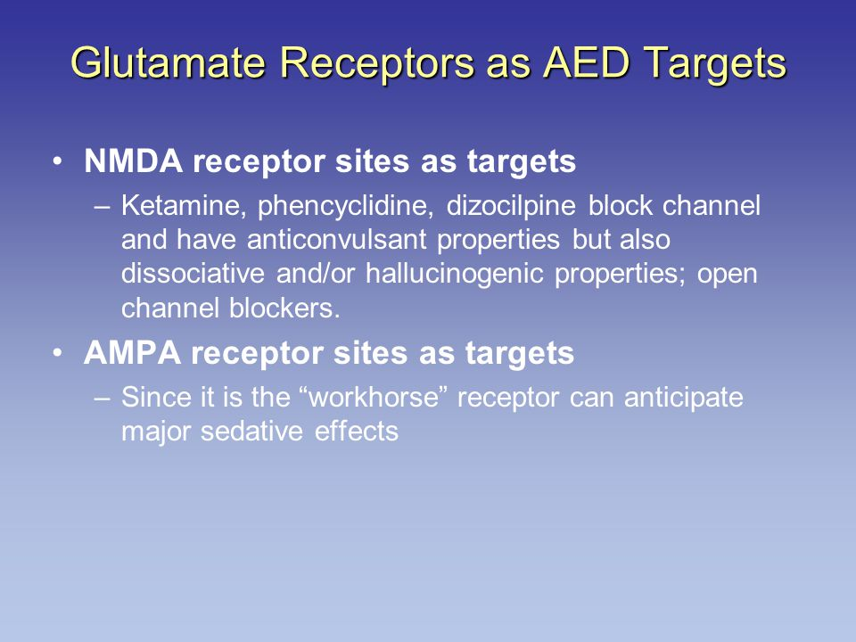 Glutamate Receptors as AED Targets NMDA receptor sites as targets –Ketamine, phencyclidine, dizocilpine block channel and have anticonvulsant properties but also dissociative and/or hallucinogenic properties; open channel blockers.