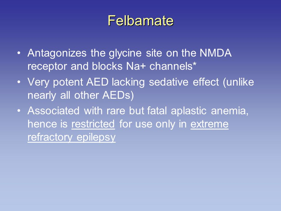 Felbamate Antagonizes the glycine site on the NMDA receptor and blocks Na+ channels* Very potent AED lacking sedative effect (unlike nearly all other AEDs) Associated with rare but fatal aplastic anemia, hence is restricted for use only in extreme refractory epilepsy