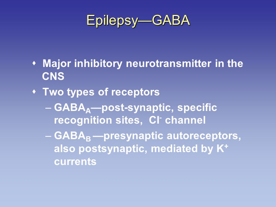 Epilepsy—GABA  Major inhibitory neurotransmitter in the CNS  Two types of receptors –GABA A —post-synaptic, specific recognition sites, CI - channel –GABA B —presynaptic autoreceptors, also postsynaptic, mediated by K + currents