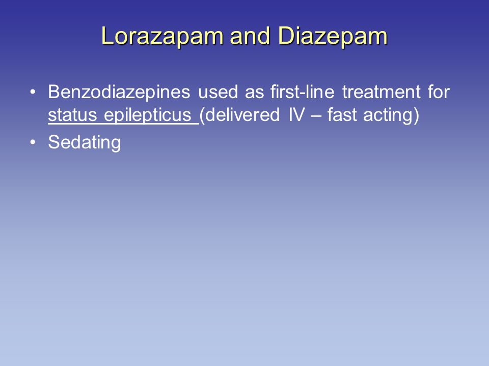 Lorazapam and Diazepam Benzodiazepines used as first-line treatment for status epilepticus (delivered IV – fast acting) Sedating