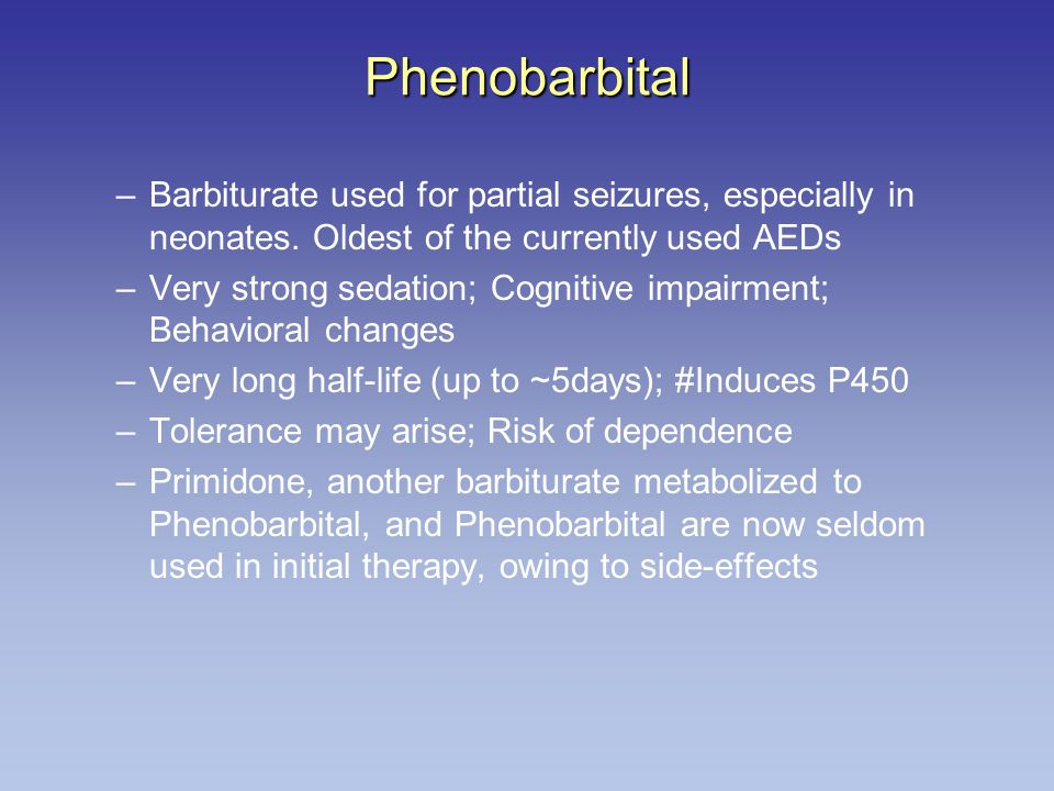 Phenobarbital –Barbiturate used for partial seizures, especially in neonates. Oldest of the currently used AEDs –Very strong sedation; Cognitive impai