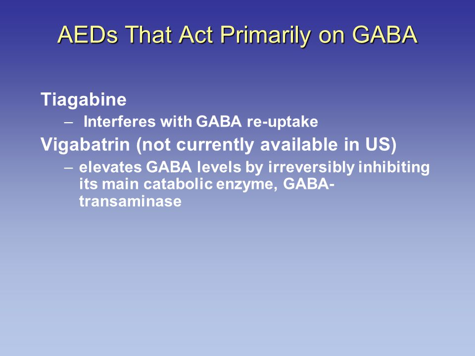 Tiagabine – Interferes with GABA re-uptake Vigabatrin (not currently available in US) –elevates GABA levels by irreversibly inhibiting its main catabolic enzyme, GABA- transaminase AEDs That Act Primarily on GABA