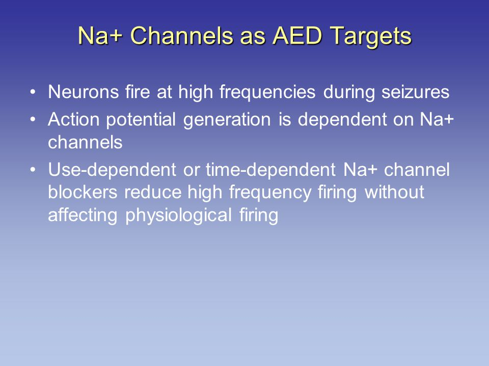 Na+ Channels as AED Targets Neurons fire at high frequencies during seizures Action potential generation is dependent on Na+ channels Use-dependent or time-dependent Na+ channel blockers reduce high frequency firing without affecting physiological firing