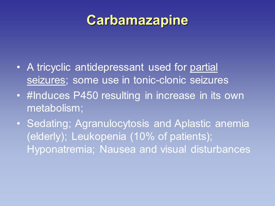 Carbamazapine A tricyclic antidepressant used for partial seizures; some use in tonic-clonic seizures #Induces P450 resulting in increase in its own metabolism; Sedating; Agranulocytosis and Aplastic anemia (elderly); Leukopenia (10% of patients); Hyponatremia; Nausea and visual disturbances