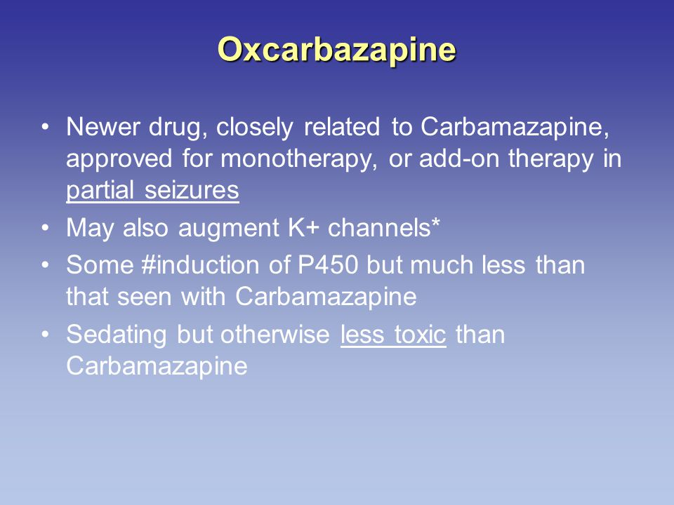 Oxcarbazapine Newer drug, closely related to Carbamazapine, approved for monotherapy, or add-on therapy in partial seizures May also augment K+ channe
