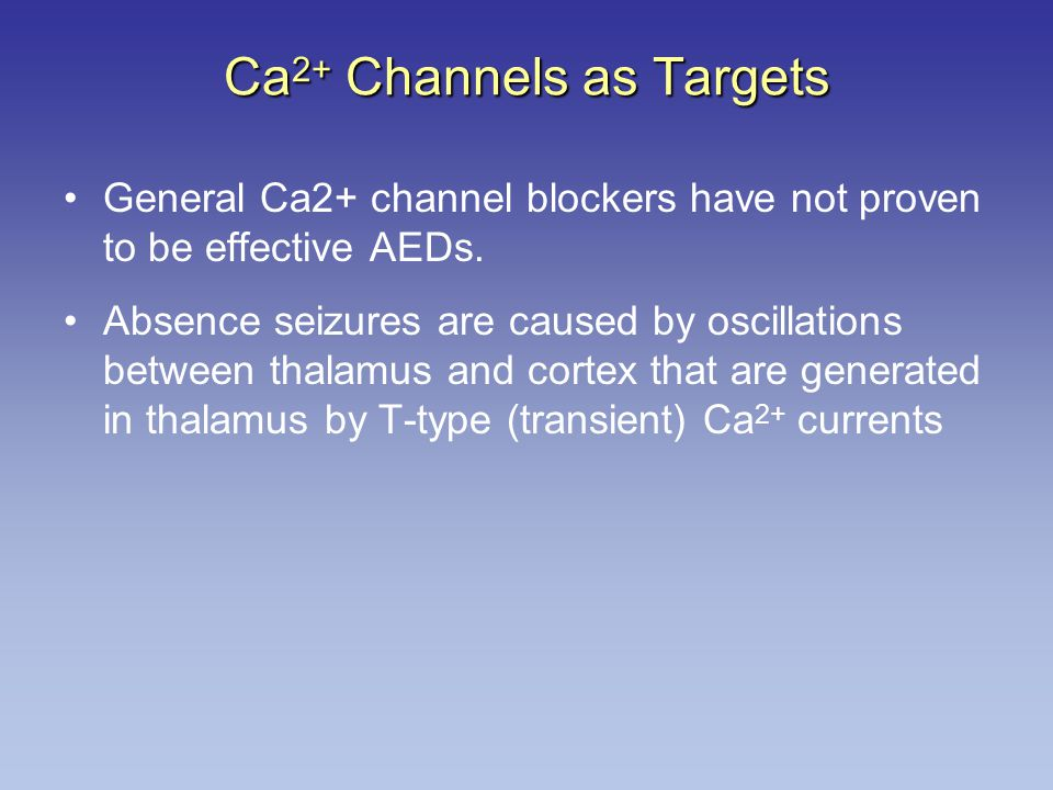 Ca 2+ Channels as Targets General Ca2+ channel blockers have not proven to be effective AEDs. Absence seizures are caused by oscillations between thal