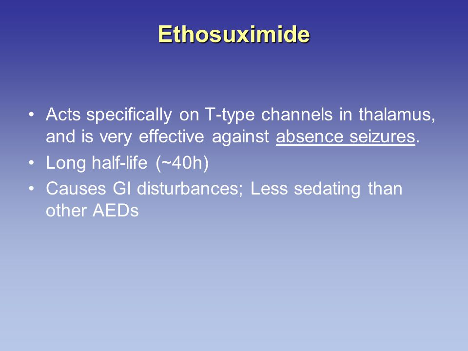 Ethosuximide Acts specifically on T-type channels in thalamus, and is very effective against absence seizures. Long half-life (~40h) Causes GI disturb
