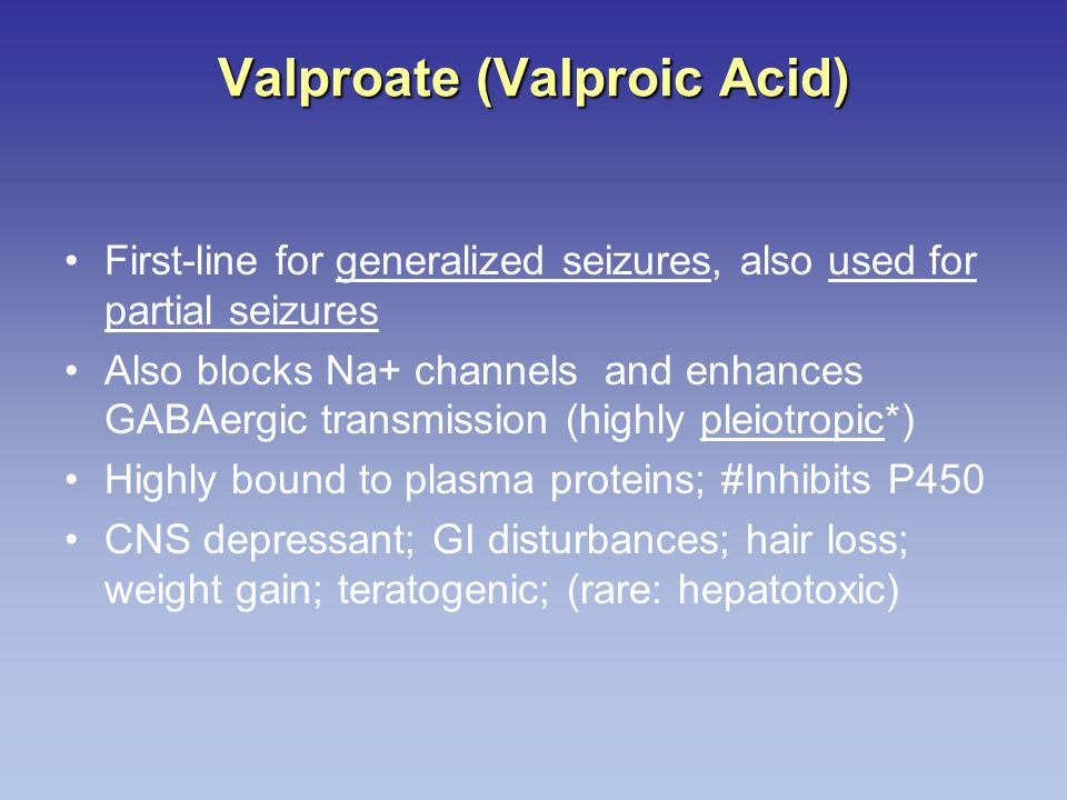 Valproate (Valproic Acid) First-line for generalized seizures, also used for partial seizures Also blocks Na+ channels and enhances GABAergic transmis