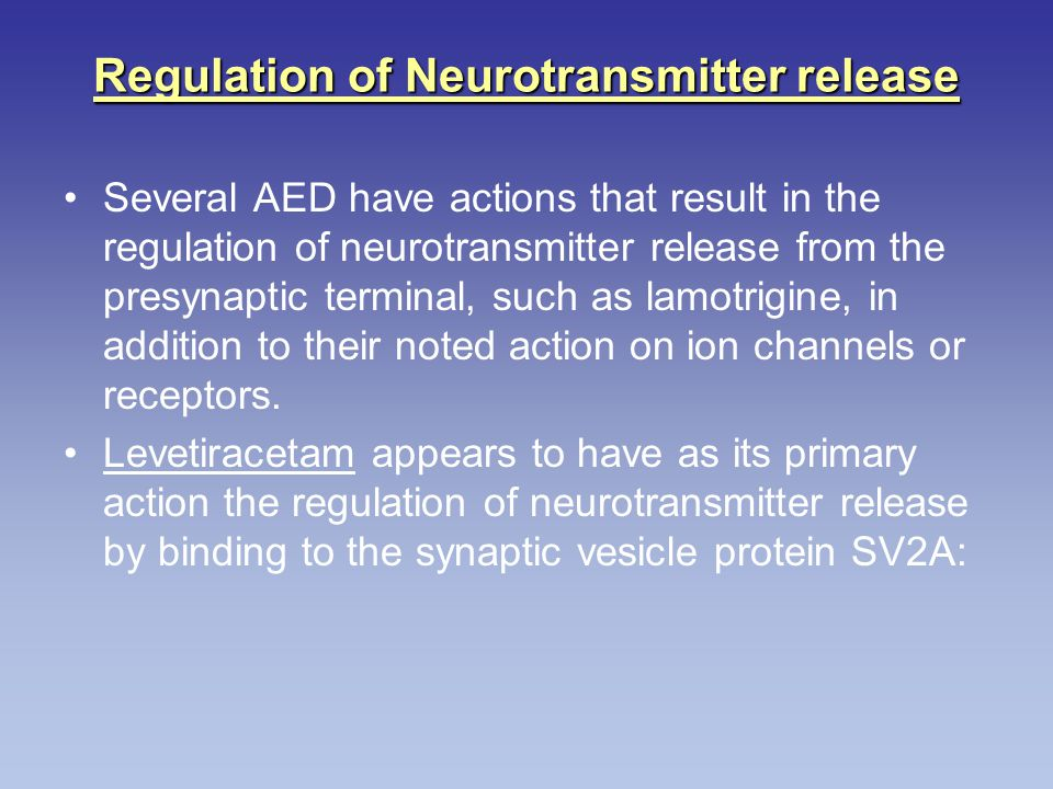 Regulation of Neurotransmitter release Several AED have actions that result in the regulation of neurotransmitter release from the presynaptic termina