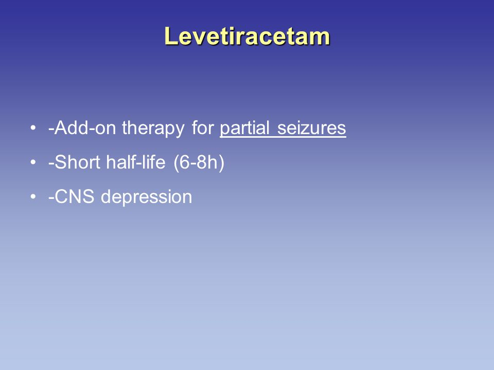 Levetiracetam -Add-on therapy for partial seizures -Short half-life (6-8h) -CNS depression