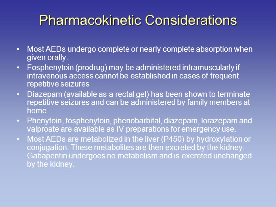 Pharmacokinetic Considerations Most AEDs undergo complete or nearly complete absorption when given orally.