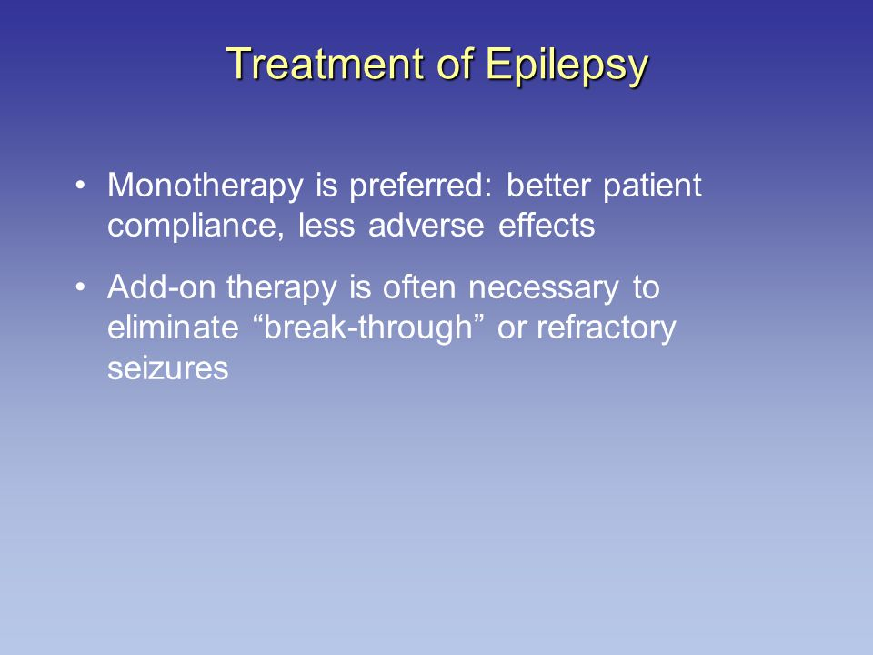 "Treatment of Epilepsy Monotherapy is preferred: better patient compliance, less adverse effects Add-on therapy is often necessary to eliminate ""break-"
