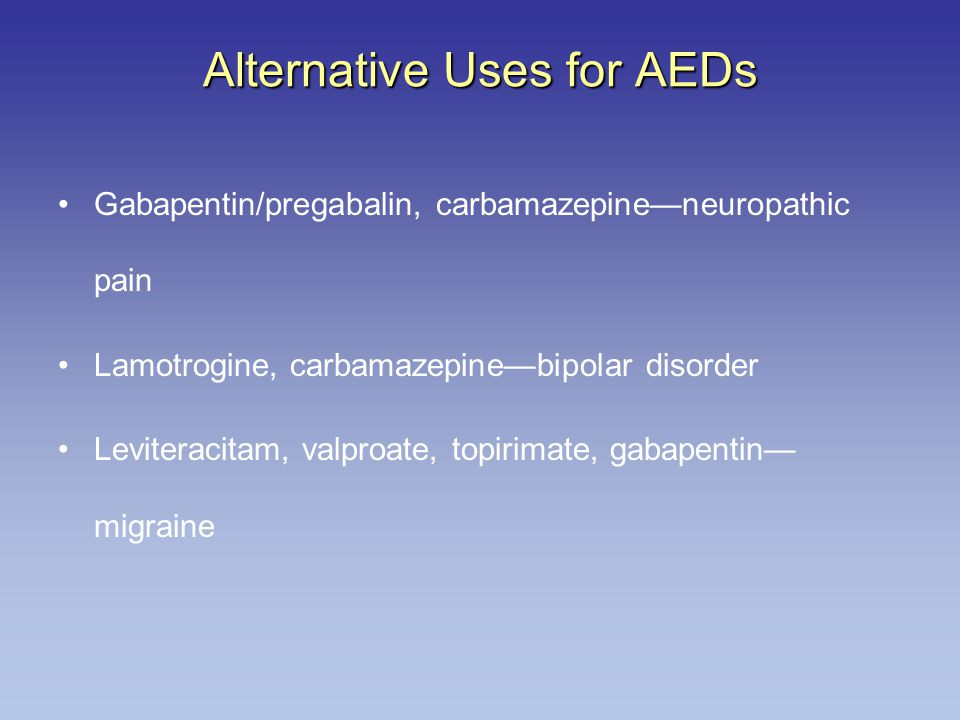 Alternative Uses for AEDs Gabapentin/pregabalin, carbamazepine—neuropathic pain Lamotrogine, carbamazepine—bipolar disorder Leviteracitam, valproate, topirimate, gabapentin— migraine