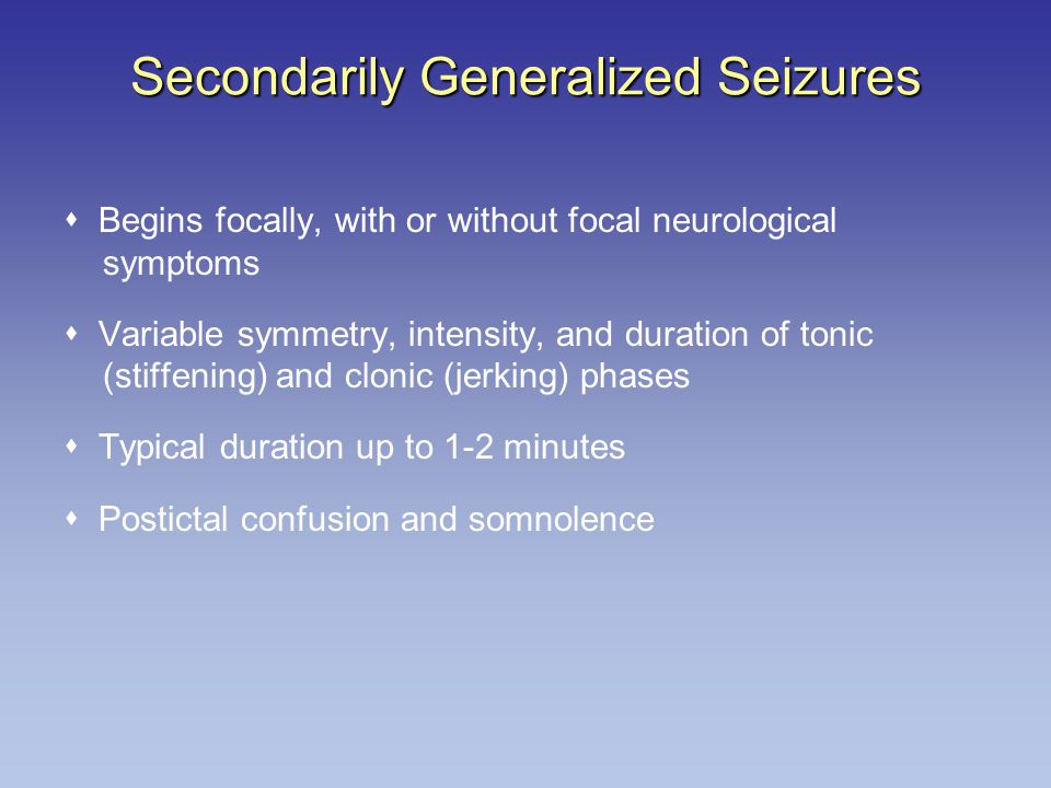 Secondarily Generalized Seizures  Begins focally, with or without focal neurological symptoms  Variable symmetry, intensity, and duration of tonic (stiffening) and clonic (jerking) phases  Typical duration up to 1-2 minutes  Postictal confusion and somnolence