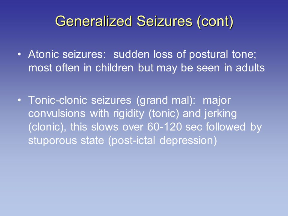 Generalized Seizures (cont) Atonic seizures: sudden loss of postural tone; most often in children but may be seen in adults Tonic-clonic seizures (gra