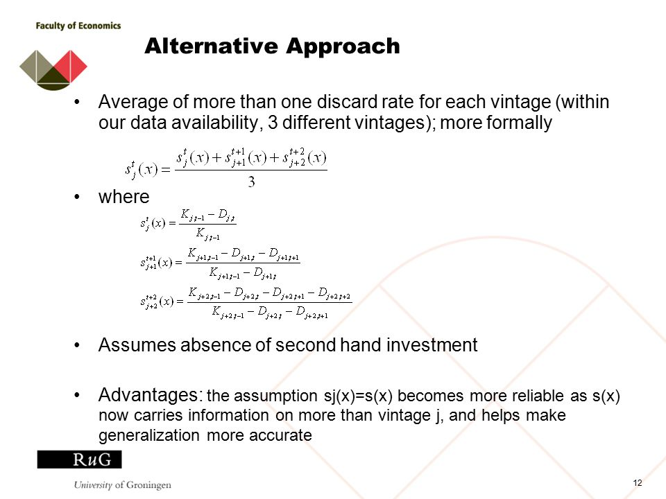 Alternative Approach Average of more than one discard rate for each vintage (within our data availability, 3 different vintages); more formally where Assumes absence of second hand investment Advantages: the assumption sj(x)=s(x) becomes more reliable as s(x) now carries information on more than vintage j, and helps make generalization more accurate 12