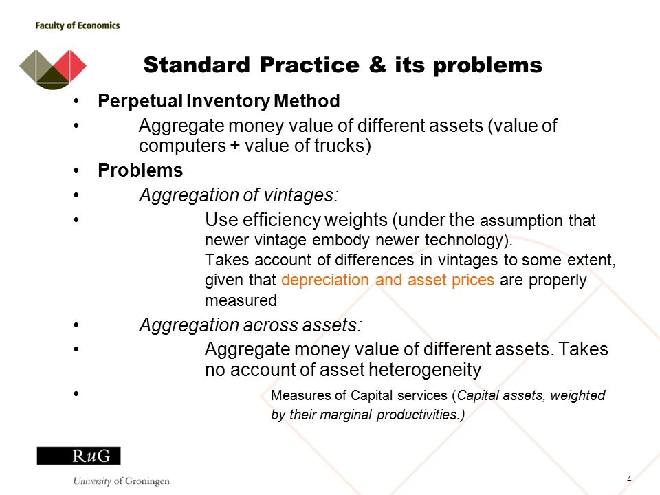 4 Standard Practice & its problems Perpetual Inventory Method Aggregate money value of different assets (value of computers + value of trucks) Problems Aggregation of vintages: Use efficiency weights (under the assumption that newer vintage embody newer technology).