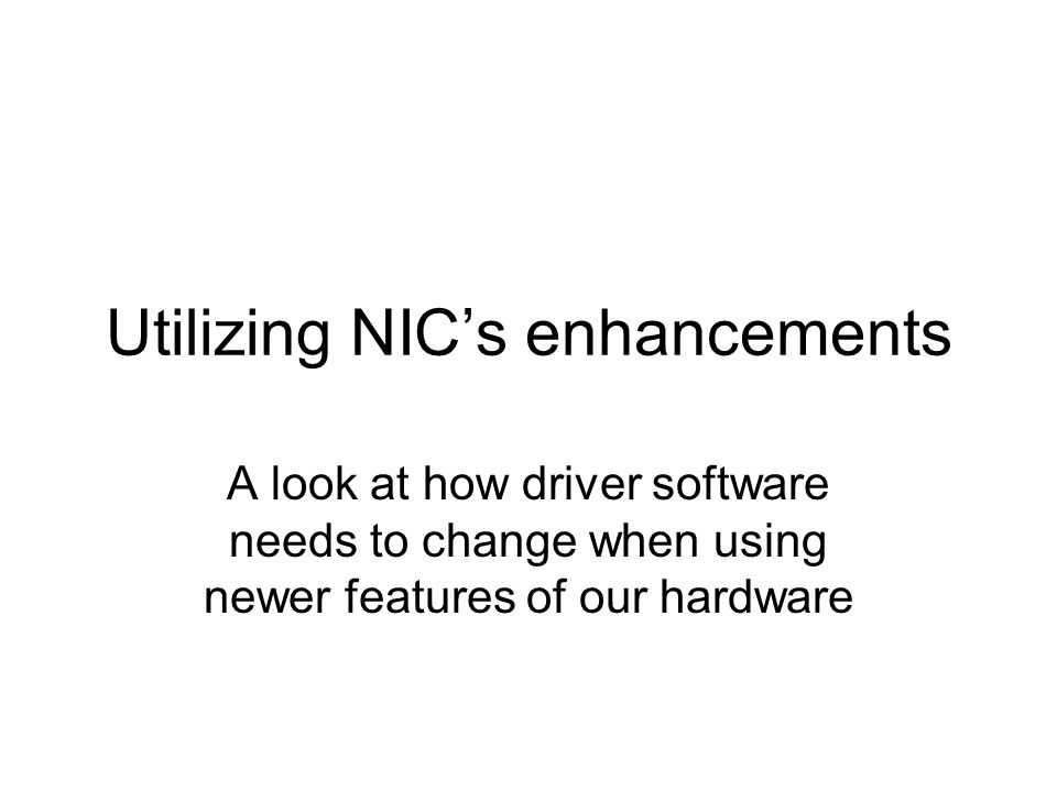 Utilizing NIC's enhancements A look at how driver software needs to change when using newer features of our hardware