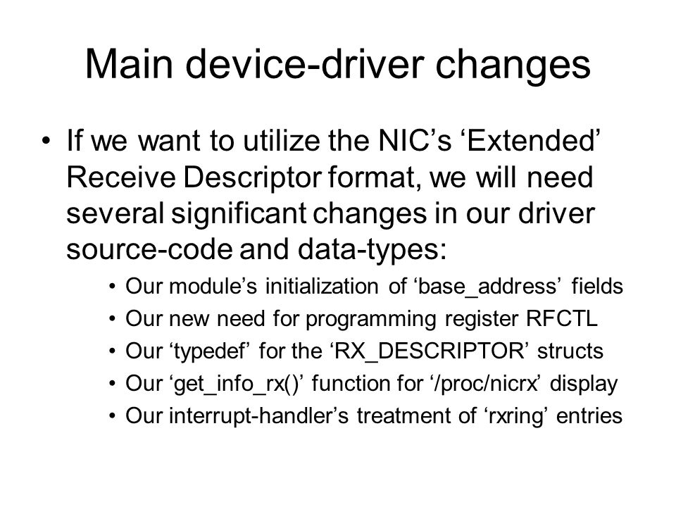 Main device-driver changes If we want to utilize the NIC's 'Extended' Receive Descriptor format, we will need several significant changes in our driver source-code and data-types: Our module's initialization of 'base_address' fields Our new need for programming register RFCTL Our 'typedef' for the 'RX_DESCRIPTOR' structs Our 'get_info_rx()' function for '/proc/nicrx' display Our interrupt-handler's treatment of 'rxring' entries