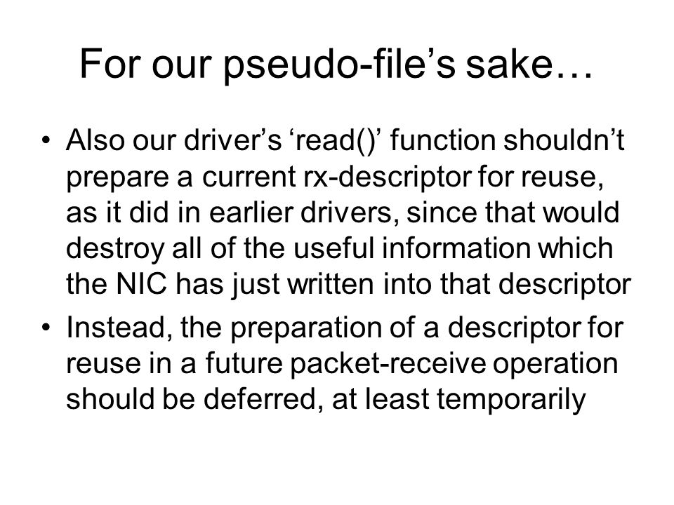 For our pseudo-file's sake… Also our driver's 'read()' function shouldn't prepare a current rx-descriptor for reuse, as it did in earlier drivers, since that would destroy all of the useful information which the NIC has just written into that descriptor Instead, the preparation of a descriptor for reuse in a future packet-receive operation should be deferred, at least temporarily
