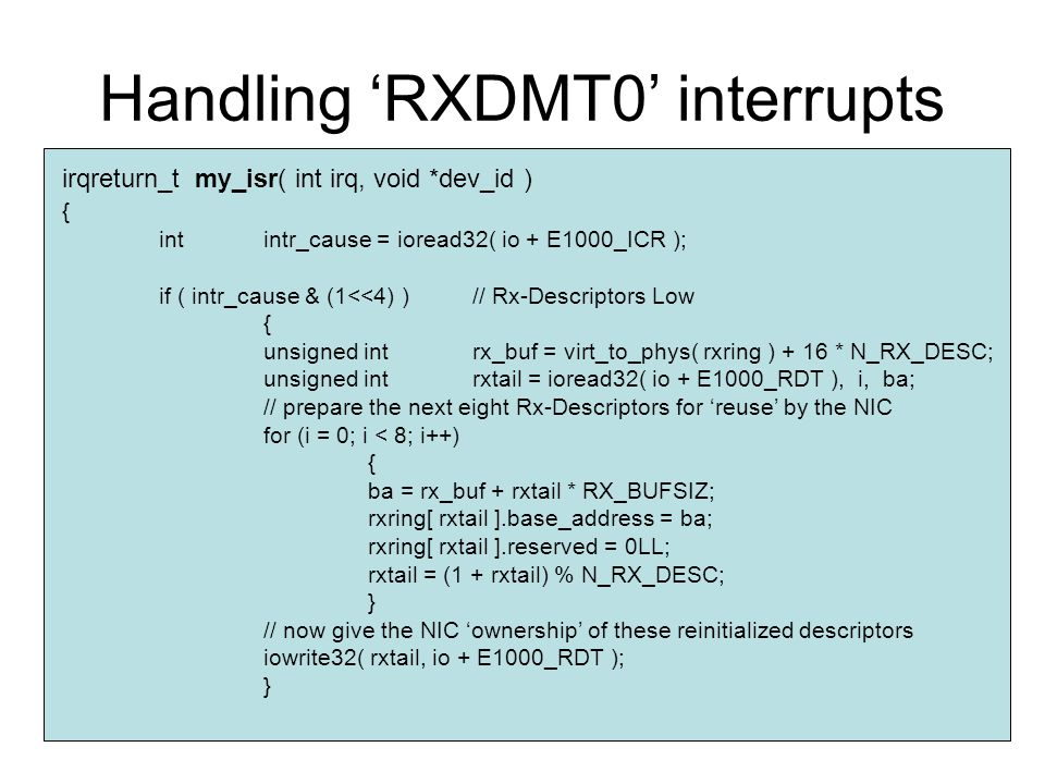 Handling 'RXDMT0' interrupts irqreturn_t my_isr( int irq, void *dev_id ) { intintr_cause = ioread32( io + E1000_ICR ); if ( intr_cause & (1<<4) )// Rx-Descriptors Low { unsigned intrx_buf = virt_to_phys( rxring ) + 16 * N_RX_DESC; unsigned intrxtail = ioread32( io + E1000_RDT ), i, ba; // prepare the next eight Rx-Descriptors for 'reuse' by the NIC for (i = 0; i < 8; i++) { ba = rx_buf + rxtail * RX_BUFSIZ; rxring[ rxtail ].base_address = ba; rxring[ rxtail ].reserved = 0LL; rxtail = (1 + rxtail) % N_RX_DESC; } // now give the NIC 'ownership' of these reinitialized descriptors iowrite32( rxtail, io + E1000_RDT ); }