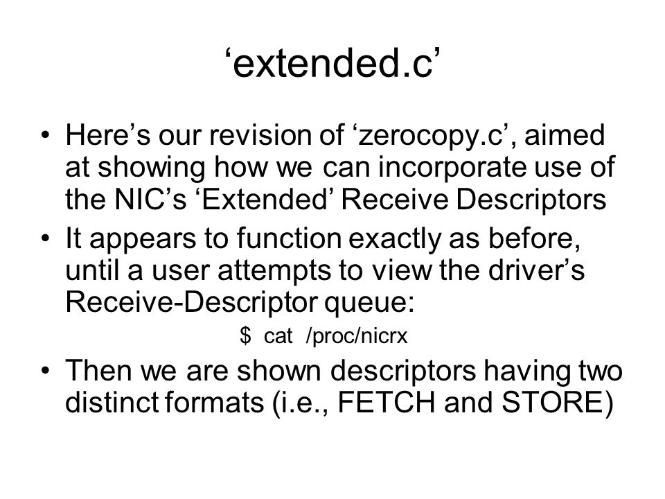 'extended.c' Here's our revision of 'zerocopy.c', aimed at showing how we can incorporate use of the NIC's 'Extended' Receive Descriptors It appears to function exactly as before, until a user attempts to view the driver's Receive-Descriptor queue: $ cat /proc/nicrx Then we are shown descriptors having two distinct formats (i.e., FETCH and STORE)