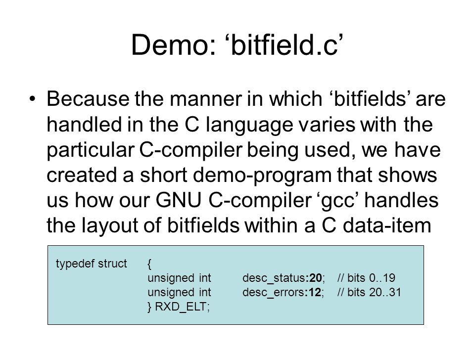 Demo: 'bitfield.c' Because the manner in which 'bitfields' are handled in the C language varies with the particular C-compiler being used, we have created a short demo-program that shows us how our GNU C-compiler 'gcc' handles the layout of bitfields within a C data-item typedef struct{ unsigned intdesc_status:20;// bits 0..19 unsigned intdesc_errors:12;// bits 20..31 } RXD_ELT;