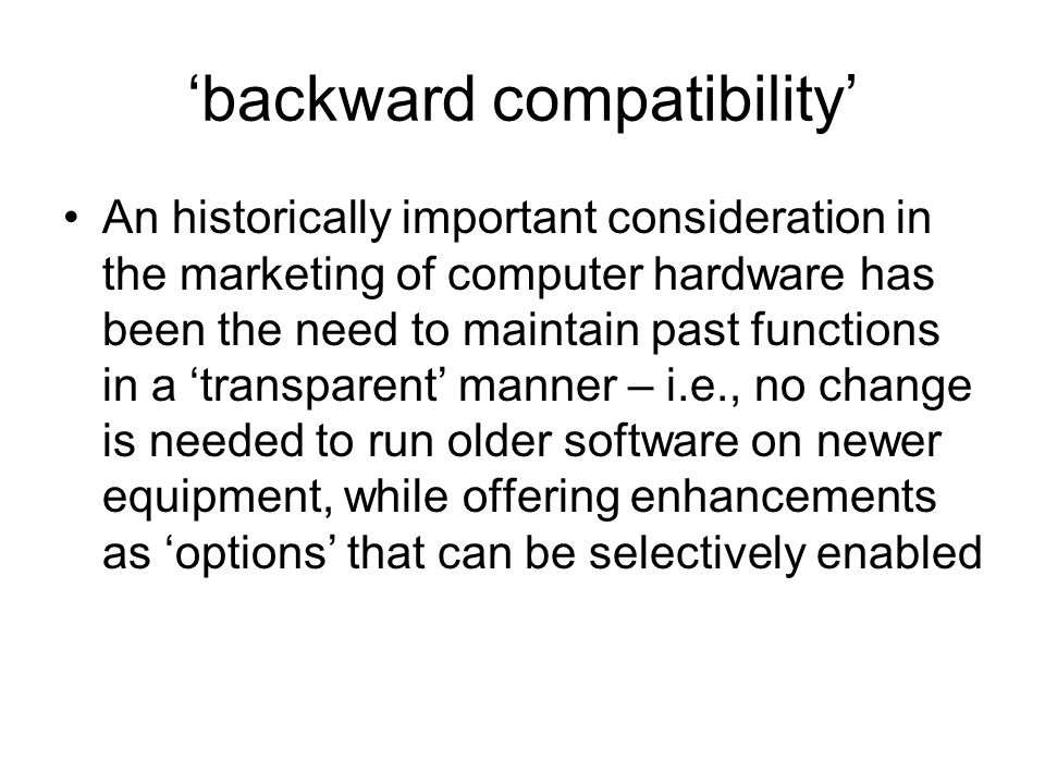 'backward compatibility' An historically important consideration in the marketing of computer hardware has been the need to maintain past functions in a 'transparent' manner – i.e., no change is needed to run older software on newer equipment, while offering enhancements as 'options' that can be selectively enabled