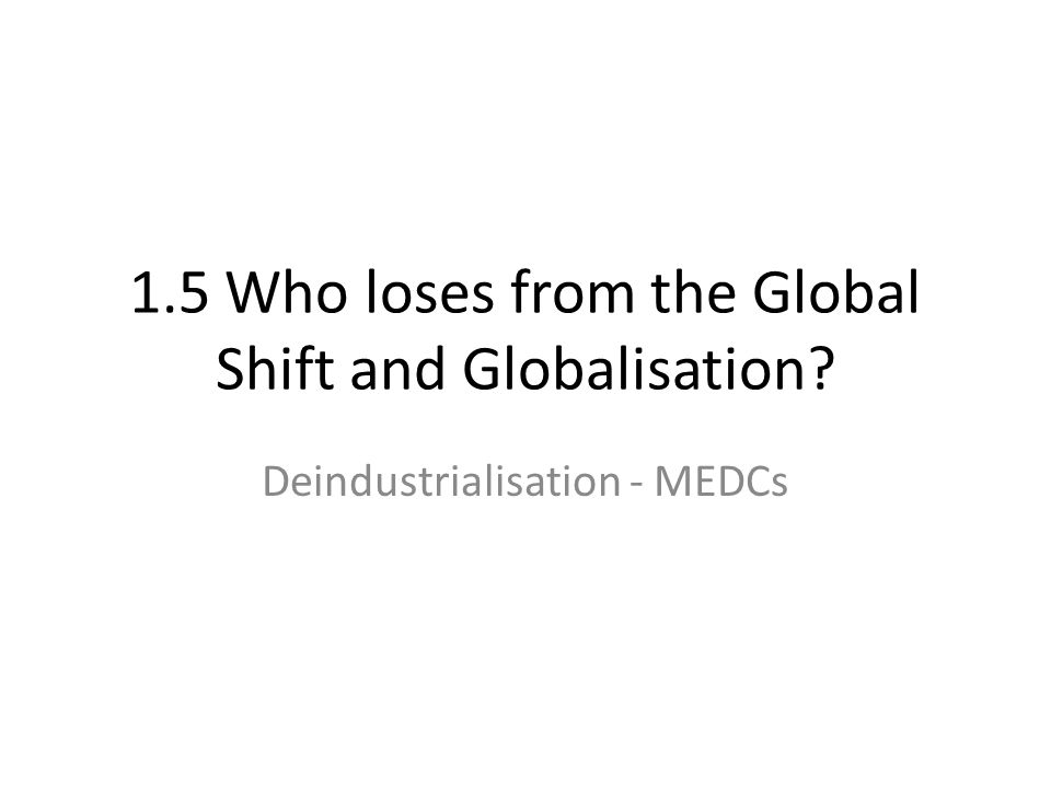 1.5 Who loses from the Global Shift and Globalisation? Deindustrialisation - MEDCs