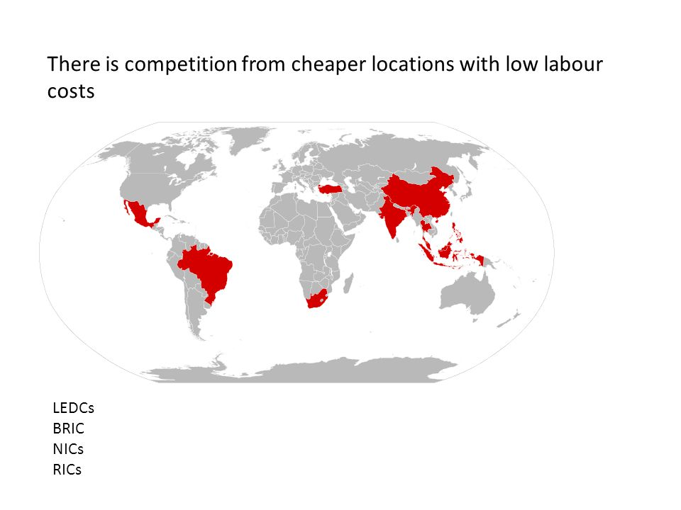There is competition from cheaper locations with low labour costs LEDCs BRIC NICs RICs