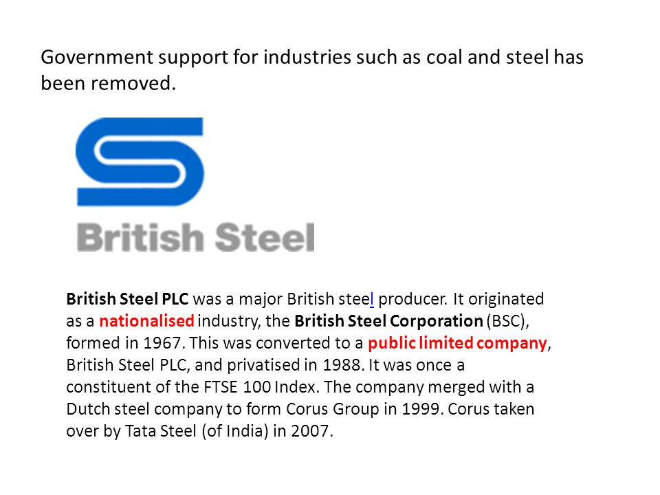 Government support for industries such as coal and steel has been removed. British Steel PLC was a major British steel producer. It originated as a na