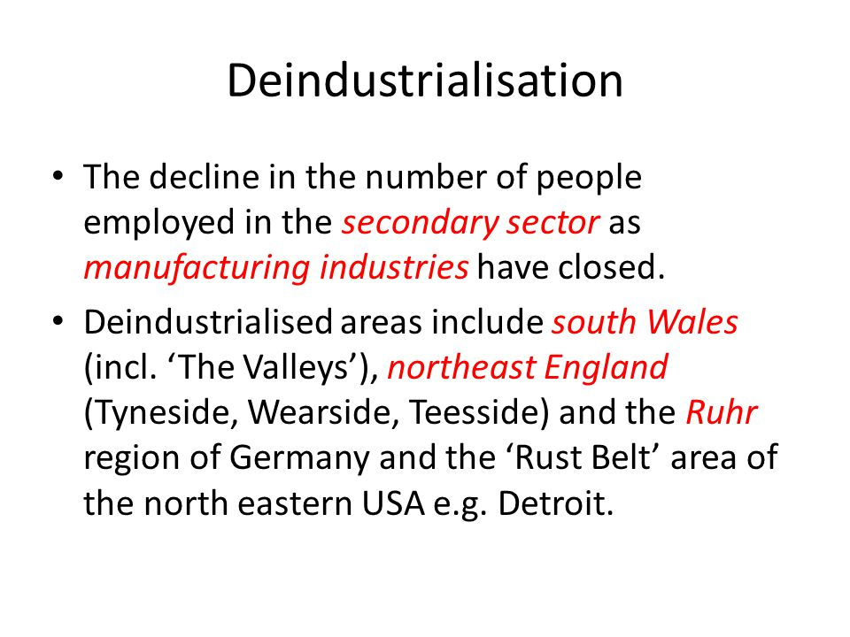 Deindustrialisation The decline in the number of people employed in the secondary sector as manufacturing industries have closed. Deindustrialised are