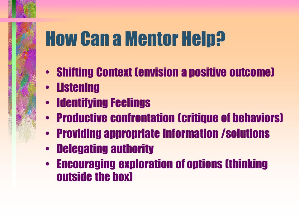 How Can a Mentor Help? Shifting Context (envision a positive outcome) Listening Identifying Feelings Productive confrontation (critique of behaviors)