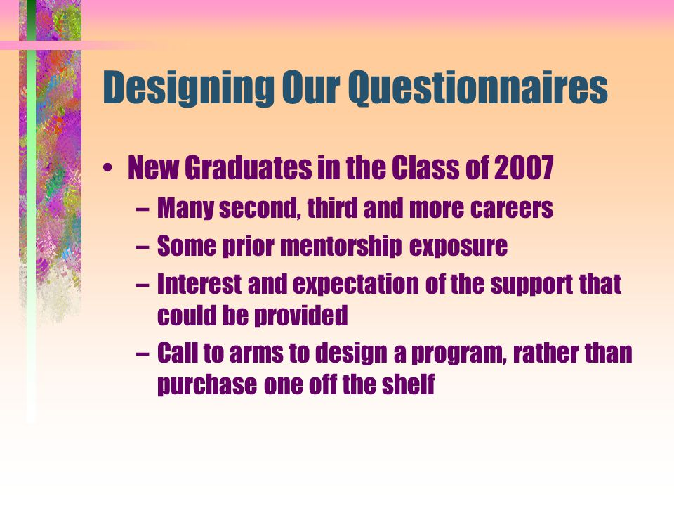 Designing Our Questionnaires New Graduates in the Class of 2007 –Many second, third and more careers –Some prior mentorship exposure –Interest and exp