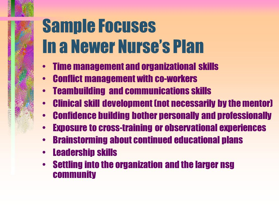 Sample Focuses In a Newer Nurse's Plan Time management and organizational skills Conflict management with co-workers Teambuilding and communications s