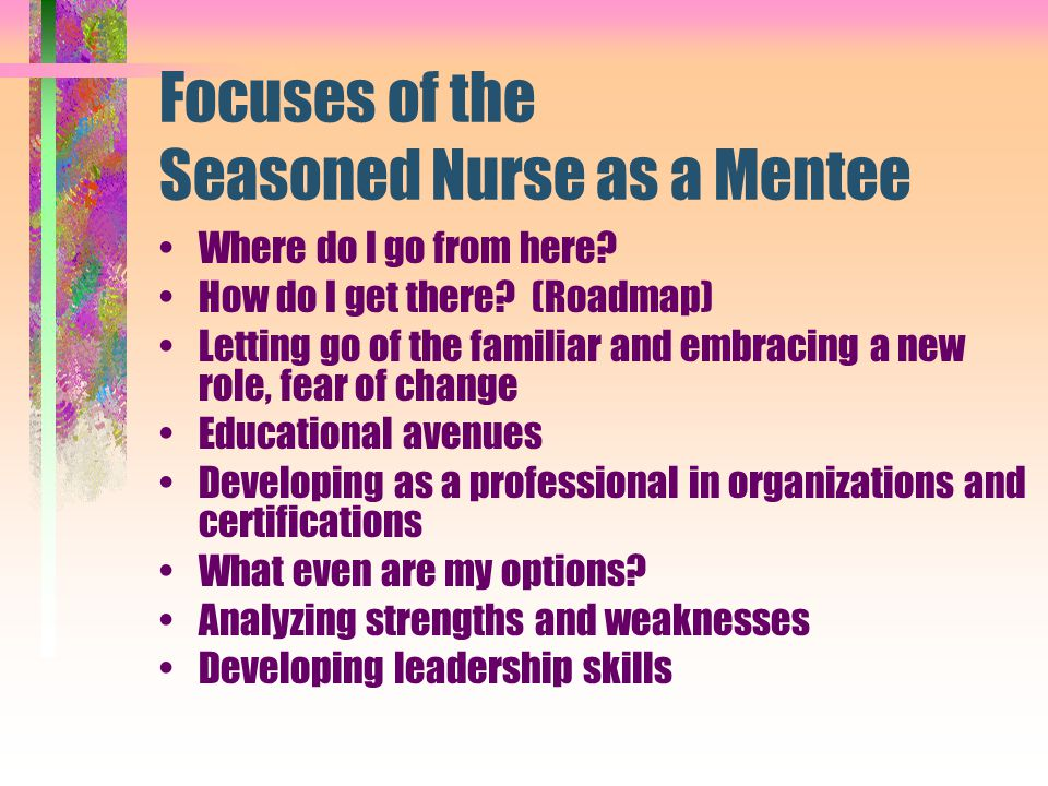 Focuses of the Seasoned Nurse as a Mentee Where do I go from here? How do I get there? (Roadmap) Letting go of the familiar and embracing a new role,