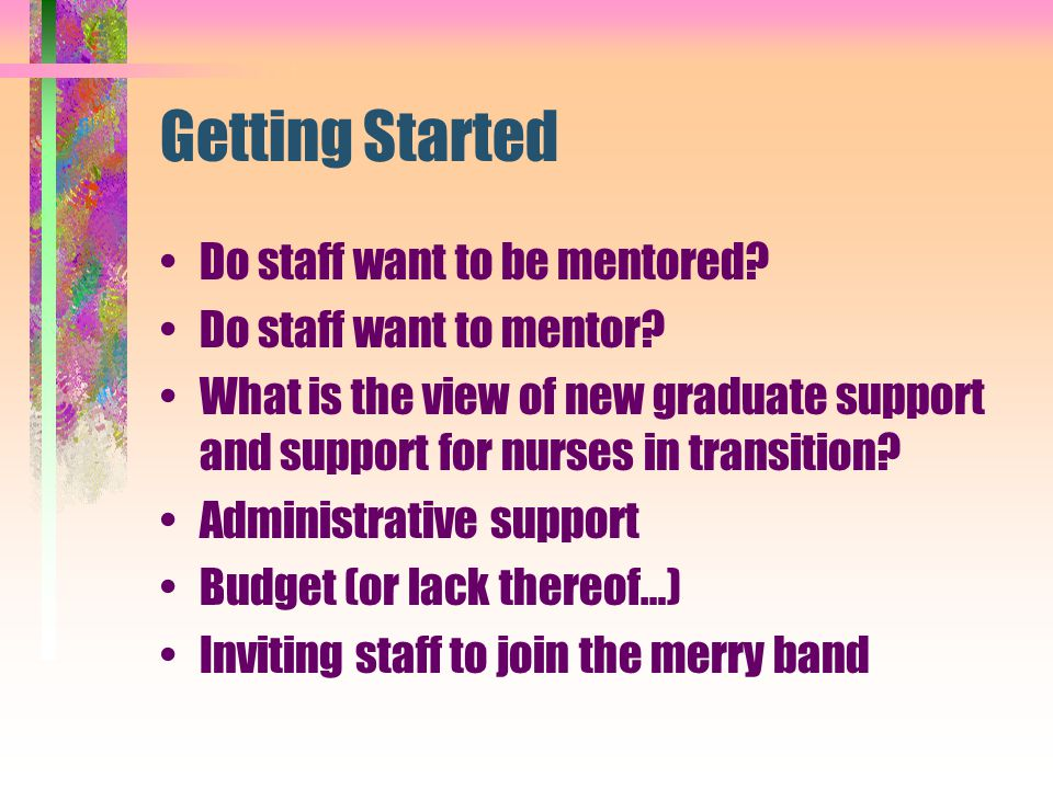 Getting Started Do staff want to be mentored? Do staff want to mentor? What is the view of new graduate support and support for nurses in transition?