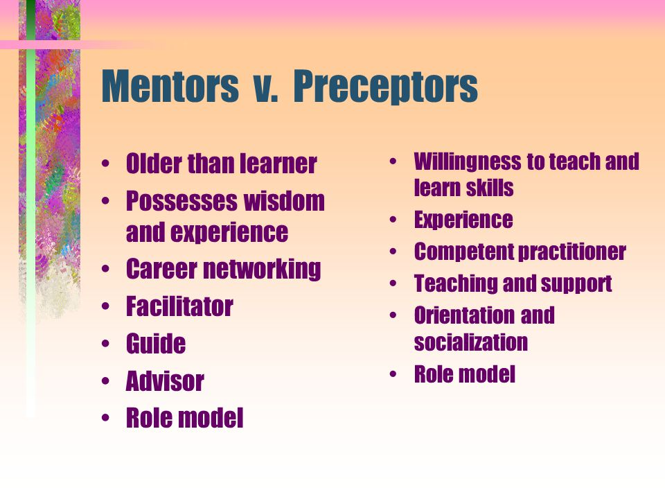 Mentors v. Preceptors Older than learner Possesses wisdom and experience Career networking Facilitator Guide Advisor Role model Willingness to teach a