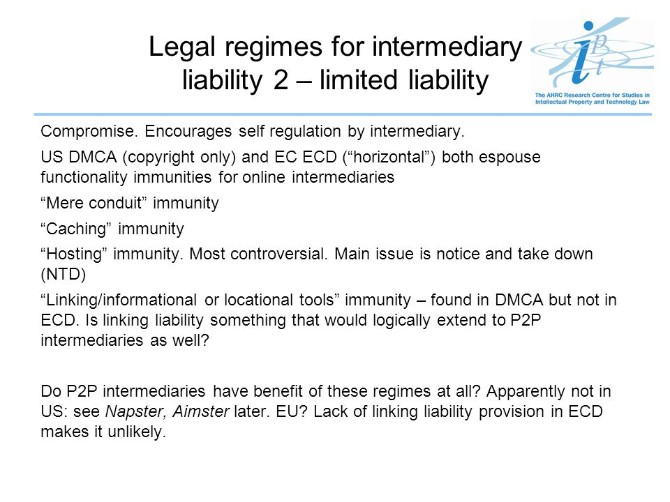 Legal regimes for intermediary liability 2 – limited liability Compromise. Encourages self regulation by intermediary. US DMCA (copyright only) and EC