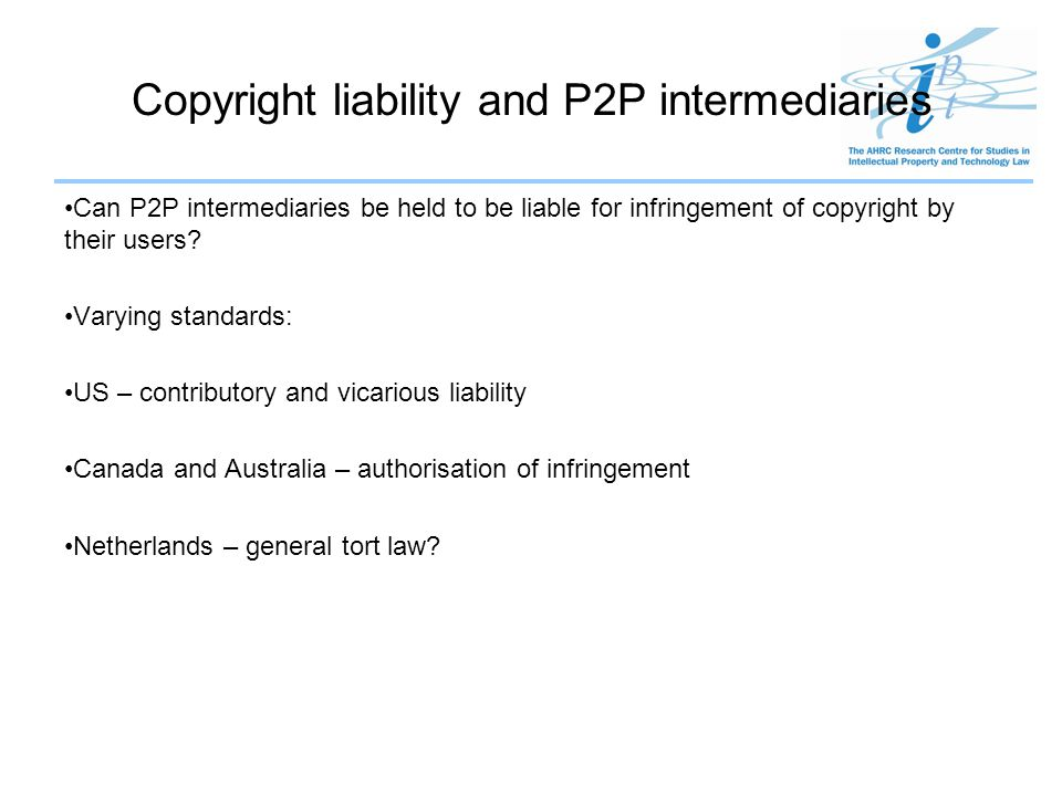 Copyright liability and P2P intermediaries Can P2P intermediaries be held to be liable for infringement of copyright by their users? Varying standards