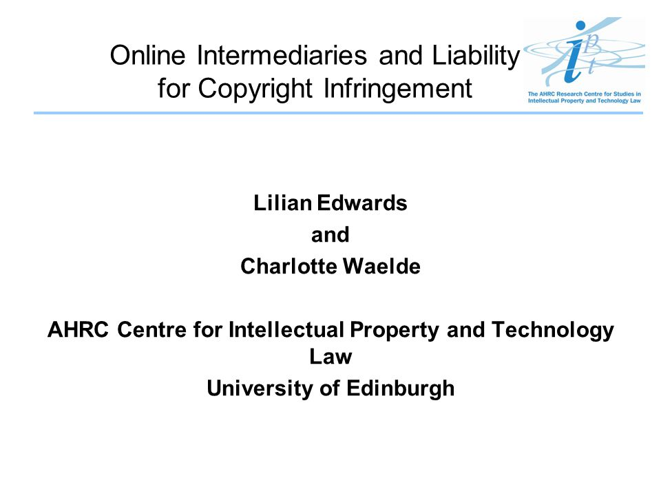 Online Intermediaries and Liability for Copyright Infringement Lilian Edwards and Charlotte Waelde AHRC Centre for Intellectual Property and Technolog
