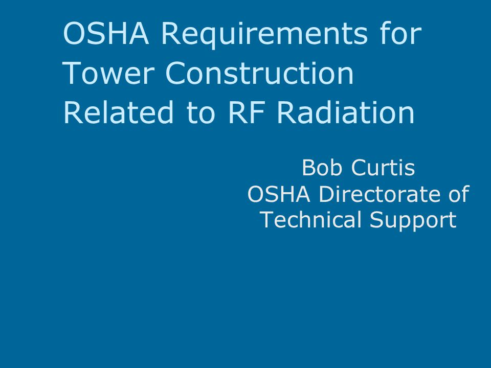 OSHA Requirements for Tower Construction Related to RF Radiation Bob Curtis OSHA Directorate of Technical Support